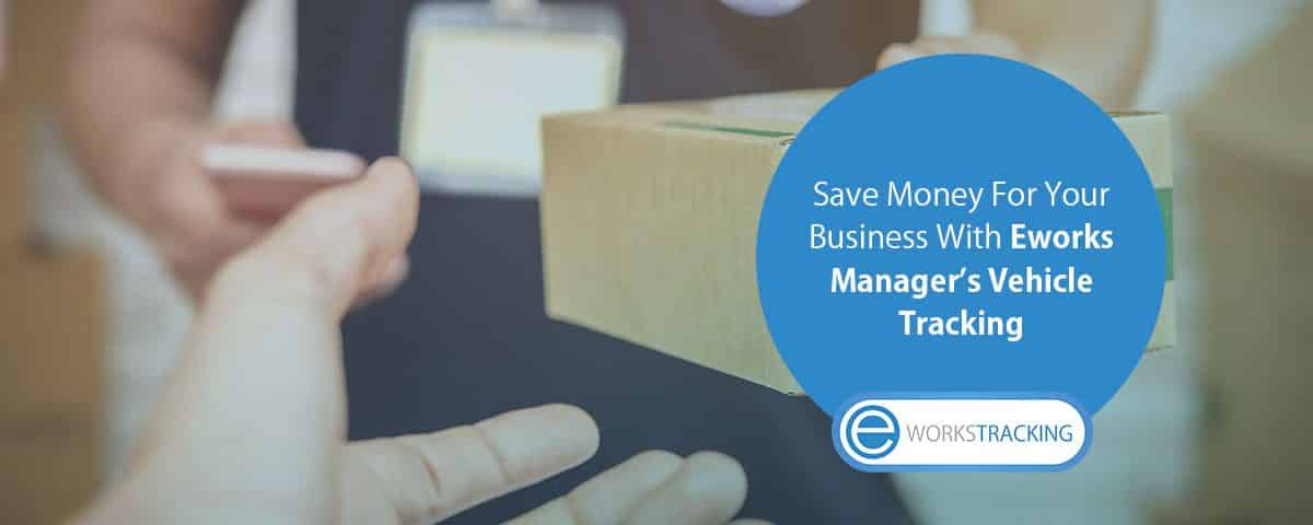 Save-Money-For-Your-Business-With-Eworks-Manager's-Vehicle-Tracking