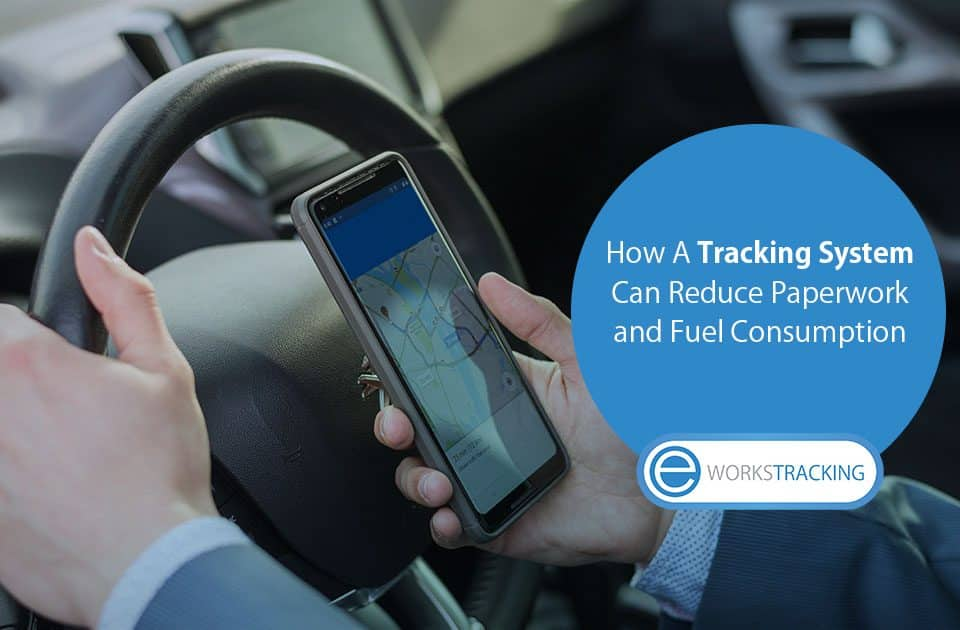 How A Tracking System Can Reduce Paperwork and Fuel Consumption